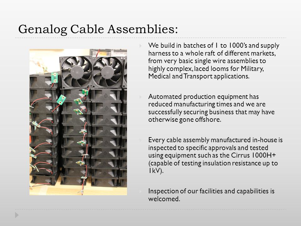 Genalog Cable Assemblies: We build in batches of 1 to 1000s and supply harness to a whole raft of different markets, from very basic single wire assemblies to highly complex, laced looms for Military, Medical and Transport applications.