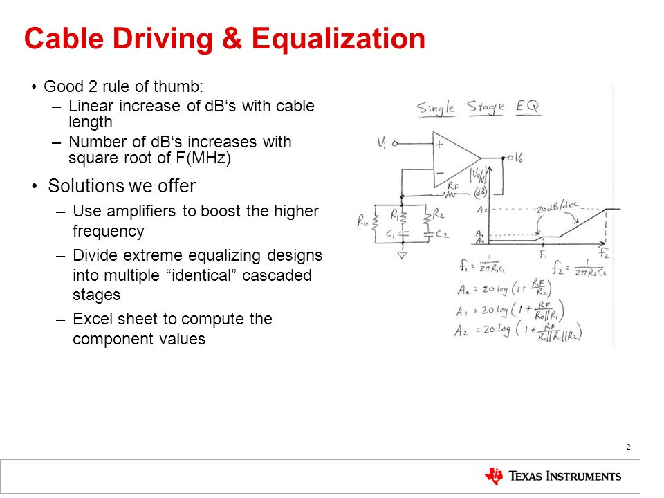 Cable Driving & Equalization Good 2 rule of thumb: –Linear increase of dBs with cable length –Number of dBs increases with square root of F(MHz) Solutions we offer –Use amplifiers to boost the higher frequency –Divide extreme equalizing designs into multiple identical cascaded stages –Excel sheet to compute the component values 2