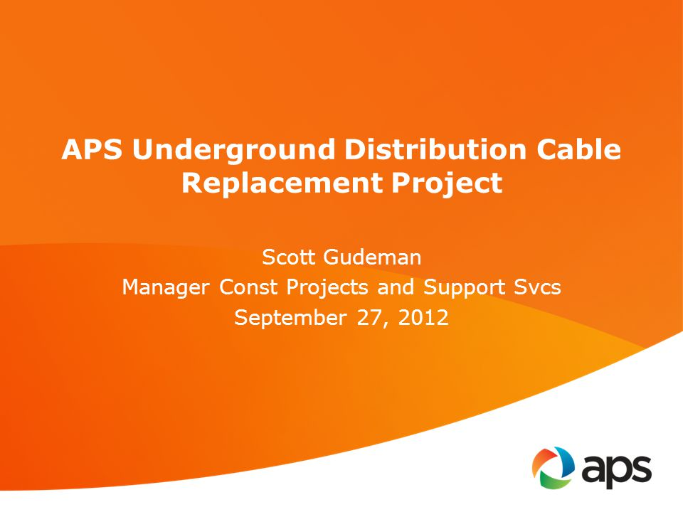 APS Underground Distribution Cable Replacement Project Scott Gudeman Manager Const Projects and Support Svcs September 27, 2012