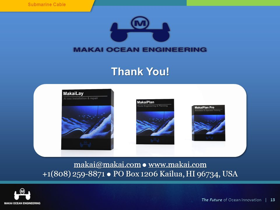 The Future of Ocean Innovation | 13 Submarine Cable makai@makai.com www.makai.com +1(808) 259-8871 PO Box 1206 Kailua, HI 96734, USA Thank You!