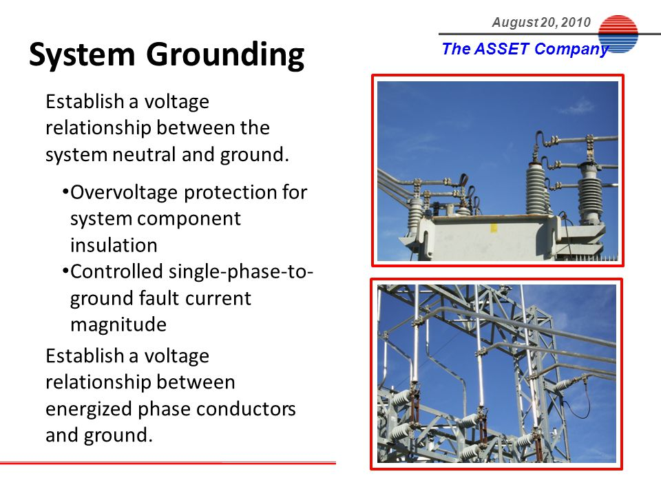 The ASSET Company August 20, 2010 Establish a voltage relationship between the system neutral and ground.