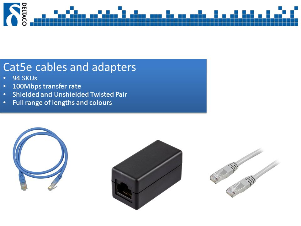 Cat5e cables and adapters 94 SKUs 100Mbps transfer rate Shielded and Unshielded Twisted Pair Full range of lengths and colours Cat5e cables and adapters 94 SKUs 100Mbps transfer rate Shielded and Unshielded Twisted Pair Full range of lengths and colours