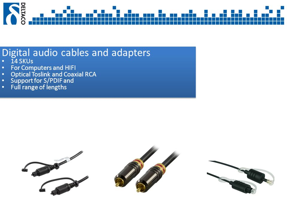 Digital audio cables and adapters 14 SKUs For Computers and HIFI Optical Toslink and Coaxial RCA Support for S/PDIF and Full range of lengths Digital audio cables and adapters 14 SKUs For Computers and HIFI Optical Toslink and Coaxial RCA Support for S/PDIF and Full range of lengths