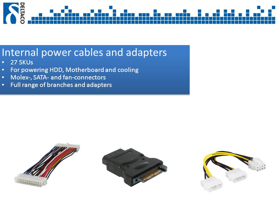 Internal power cables and adapters 27 SKUs For powering HDD, Motherboard and cooling Molex-, SATA- and fan-connectors Full range of branches and adapters Internal power cables and adapters 27 SKUs For powering HDD, Motherboard and cooling Molex-, SATA- and fan-connectors Full range of branches and adapters