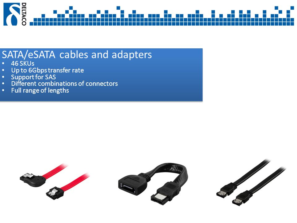 SATA/eSATA cables and adapters 46 SKUs Up to 6Gbps transfer rate Support for SAS Different combinations of connectors Full range of lengths SATA/eSATA cables and adapters 46 SKUs Up to 6Gbps transfer rate Support for SAS Different combinations of connectors Full range of lengths