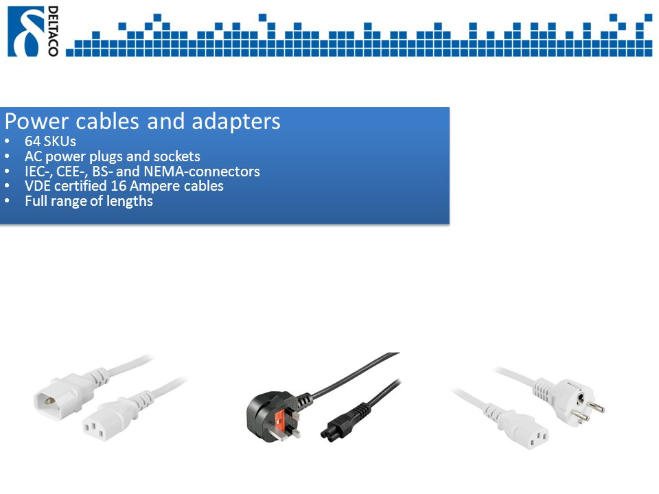 Power cables and adapters 64 SKUs AC power plugs and sockets IEC-, CEE-, BS- and NEMA-connectors VDE certified 16 Ampere cables Full range of lengths Power cables and adapters 64 SKUs AC power plugs and sockets IEC-, CEE-, BS- and NEMA-connectors VDE certified 16 Ampere cables Full range of lengths