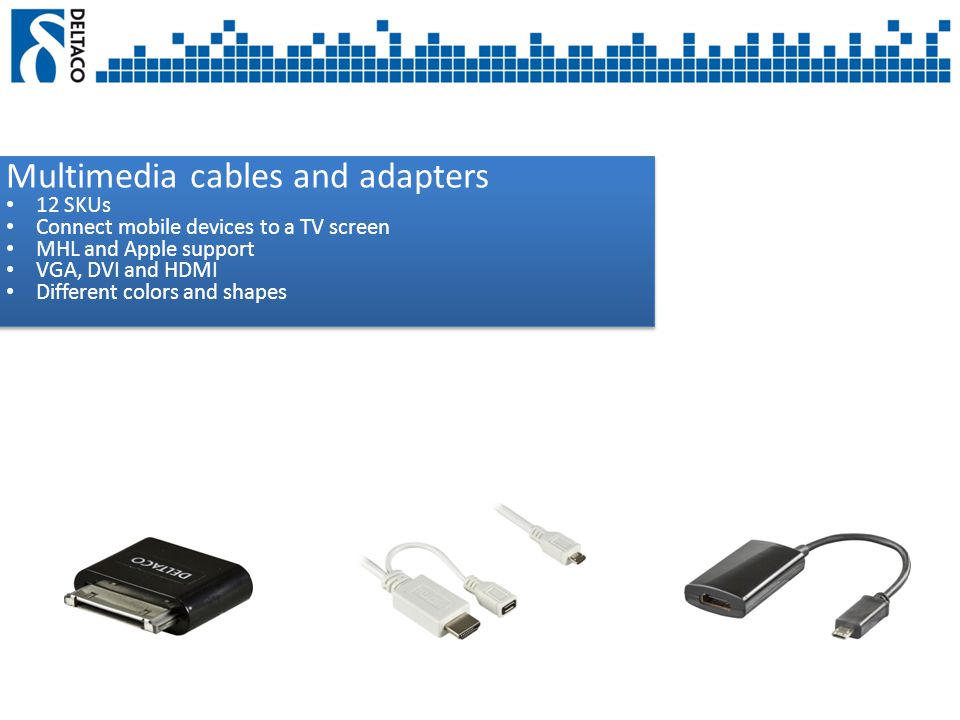 Multimedia cables and adapters 12 SKUs Connect mobile devices to a TV screen MHL and Apple support VGA, DVI and HDMI Different colors and shapes Multimedia cables and adapters 12 SKUs Connect mobile devices to a TV screen MHL and Apple support VGA, DVI and HDMI Different colors and shapes