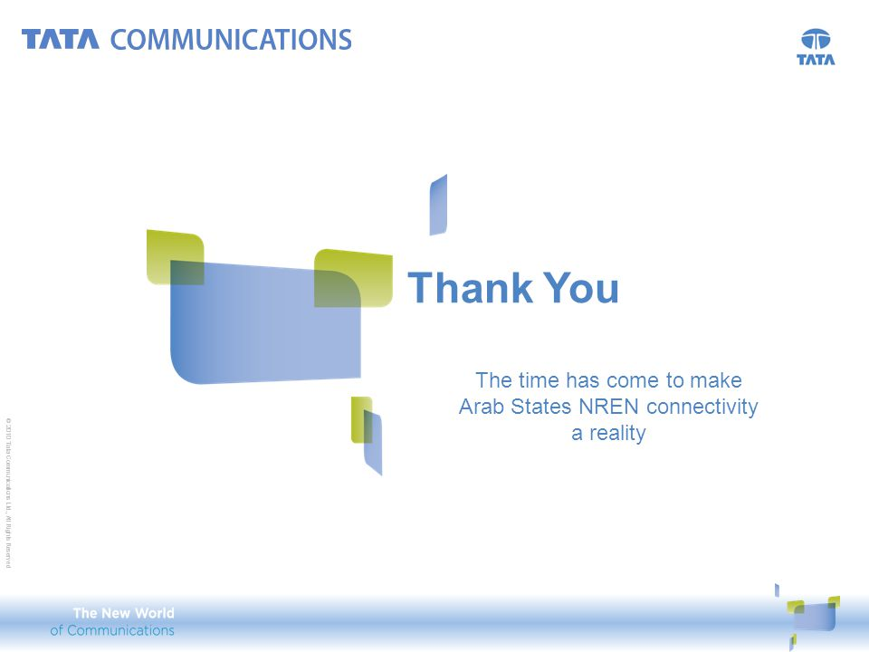 © 2010 Tata Communications Ltd., All Rights Reserved Thank You © 2010 Tata Communications Ltd., All Rights Reserved The time has come to make Arab Sta