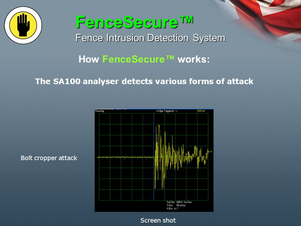 How FenceSecure works: FenceSecure Fence Intrusion Detection System The SA100 analyser detects various forms of attack The signal processing discriminates between normal background noises and disturbances and the vibrations and signals that occur during various methods of attack Quiescent background noise Screen shot