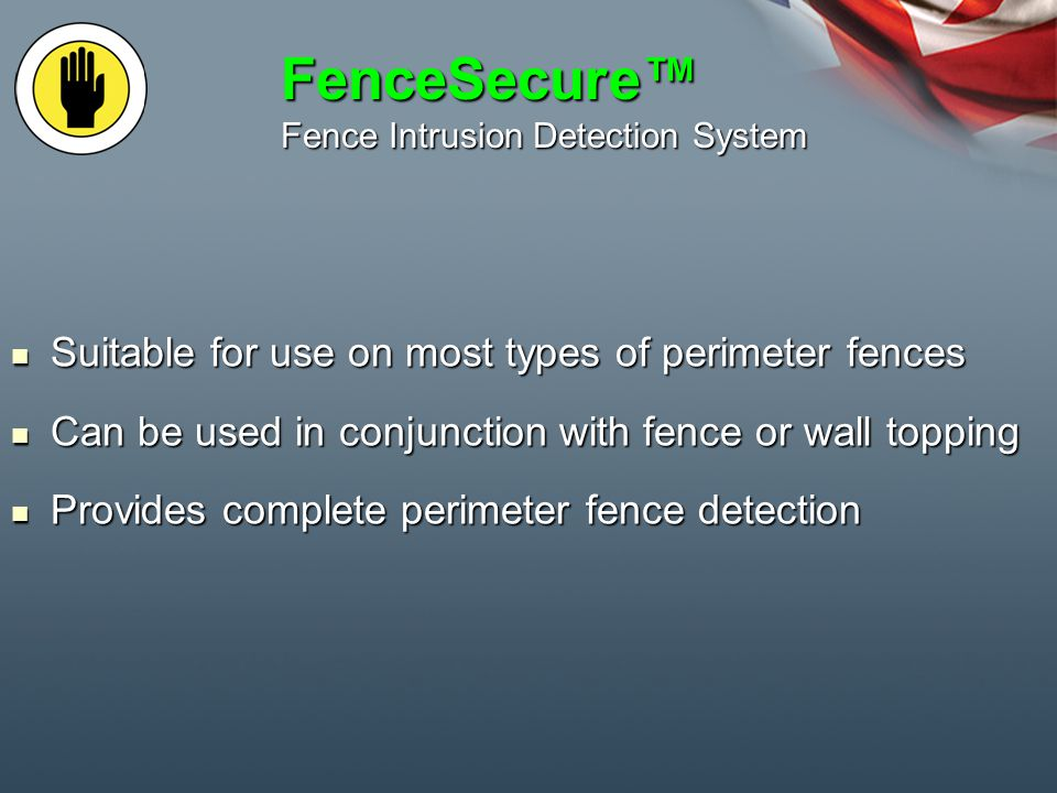 FenceSecure Fence Intrusion Detection System Suitable for use on most types of perimeter fences Suitable for use on most types of perimeter fences Can be used in conjunction with fence or wall topping Can be used in conjunction with fence or wall topping Provides complete perimeter fence detection Provides complete perimeter fence detection
