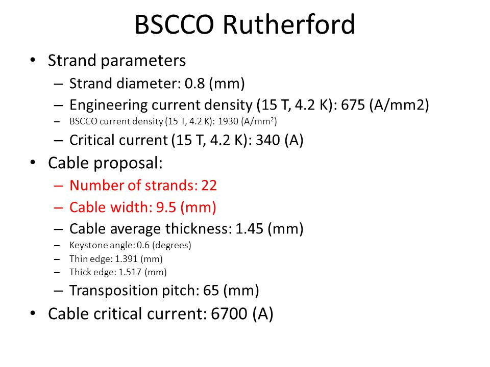 BSCCO Rutherford Strand parameters – Strand diameter: 0.8 (mm) – Engineering current density (15 T, 4.2 K): 675 (A/mm2) – BSCCO current density (15 T, 4.2 K): 1930 (A/mm 2 ) – Critical current (15 T, 4.2 K): 340 (A) Cable proposal: – Number of strands: 22 – Cable width: 9.5 (mm) – Cable average thickness: 1.45 (mm) – Keystone angle: 0.6 (degrees) – Thin edge: (mm) – Thick edge: (mm) – Transposition pitch: 65 (mm) Cable critical current: 6700 (A)