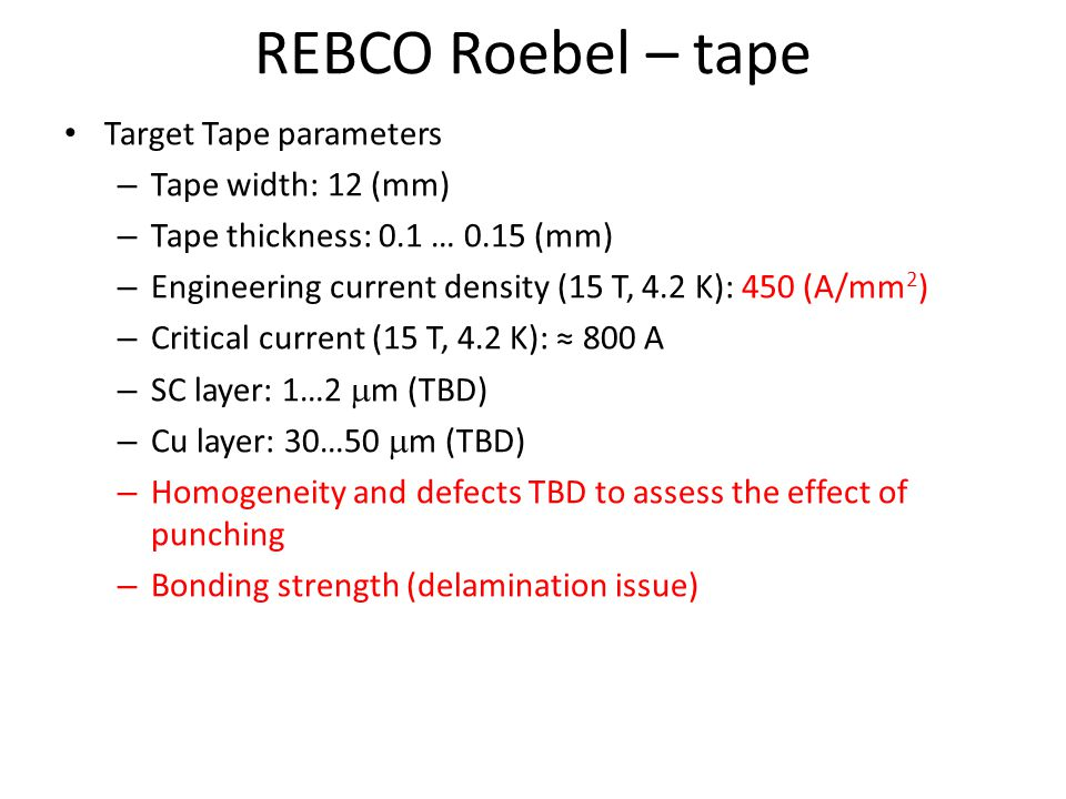 REBCO Roebel – tape Target Tape parameters – Tape width: 12 (mm) – Tape thickness: 0.1 … 0.15 (mm) – Engineering current density (15 T, 4.2 K): 450 (A/mm 2 ) – Critical current (15 T, 4.2 K): 800 A – SC layer: 1…2 m (TBD) – Cu layer: 30…50 m (TBD) – Homogeneity and defects TBD to assess the effect of punching – Bonding strength (delamination issue)
