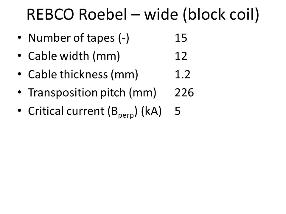 REBCO Roebel – wide (block coil) Number of tapes (-)15 Cable width (mm) 12 Cable thickness (mm)1.2 Transposition pitch (mm)226 Critical current (B perp ) (kA)5