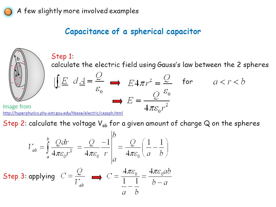 A few slightly more involved examples Capacitance of a spherical capacitor Step 1: calculate the electric field using Gausss law between the 2 spheres Image from http://hyperphysics.phy-astr.gsu.edu/hbase/electric/capsph.html for Step 2: calculate the voltage V ab for a given amount of charge Q on the spheres Step 3: applying