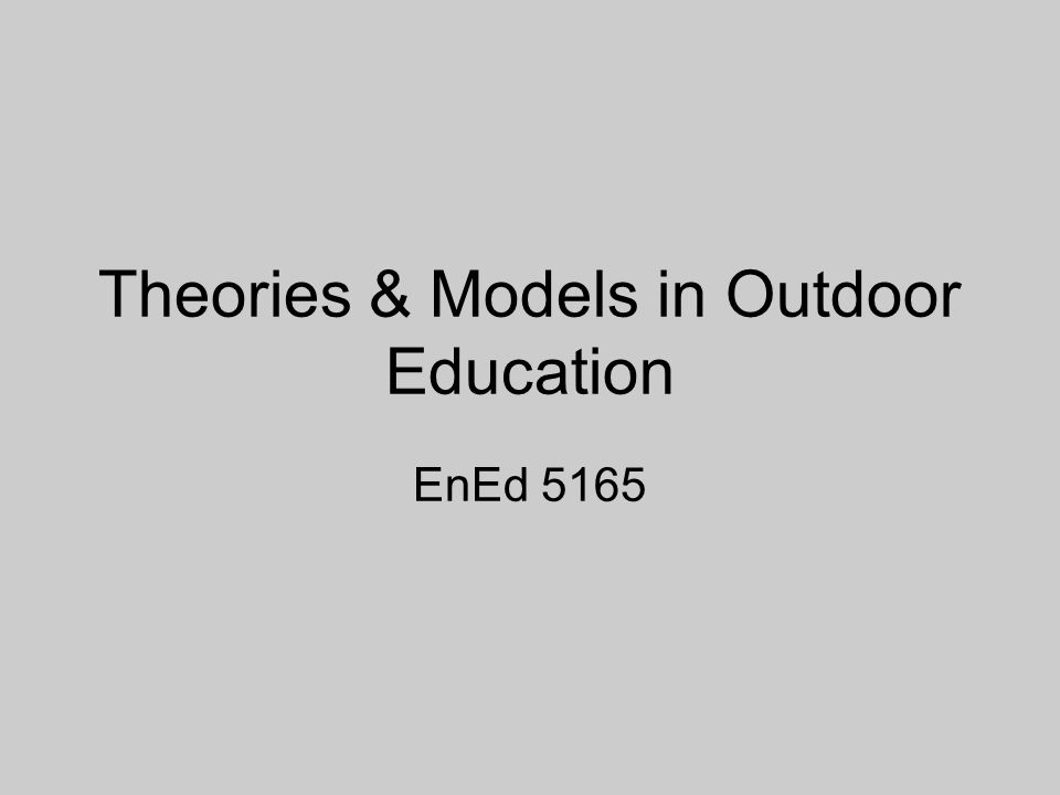 Theories & Models in Outdoor Education EnEd 5165