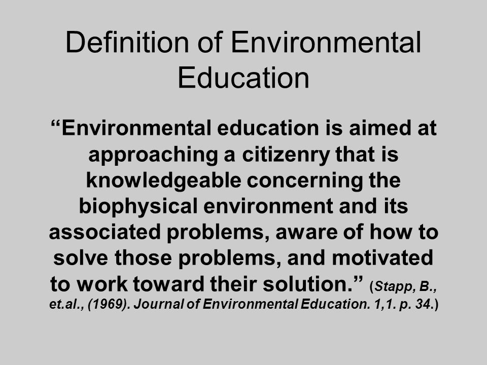 Definition of Environmental Education Environmental education is aimed at approaching a citizenry that is knowledgeable concerning the biophysical environment and its associated problems, aware of how to solve those problems, and motivated to work toward their solution.