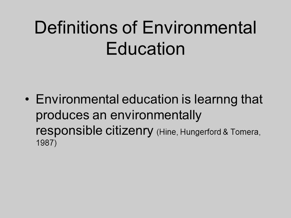 Definitions of Environmental Education Environmental education is learnng that produces an environmentally responsible citizenry (Hine, Hungerford & Tomera, 1987)