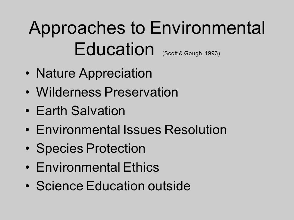Approaches to Environmental Education (Scott & Gough, 1993) Nature Appreciation Wilderness Preservation Earth Salvation Environmental Issues Resolution Species Protection Environmental Ethics Science Education outside