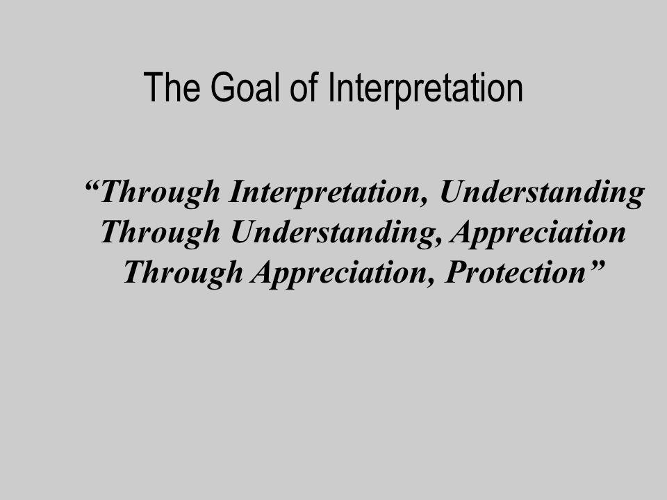 The Goal of Interpretation Through Interpretation, Understanding Through Understanding, Appreciation Through Appreciation, Protection