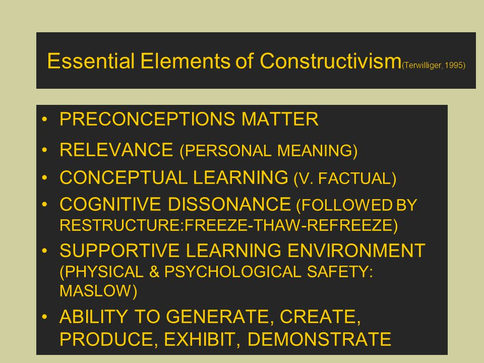 Essential Elements of Constructivism (Terwilliger, 1995) PRECONCEPTIONS MATTER RELEVANCE (PERSONAL MEANING) CONCEPTUAL LEARNING (V. FACTUAL) COGNITIVE