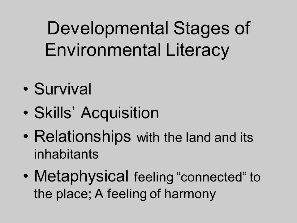 Developmental Stages of Environmental Literacy Survival Skills Acquisition Relationships with the land and its inhabitants Metaphysical feeling connected to the place; A feeling of harmony