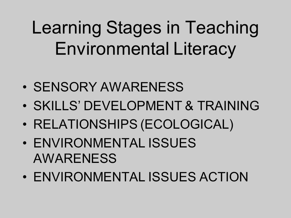 Learning Stages in Teaching Environmental Literacy SENSORY AWARENESS SKILLS DEVELOPMENT & TRAINING RELATIONSHIPS (ECOLOGICAL) ENVIRONMENTAL ISSUES AWA