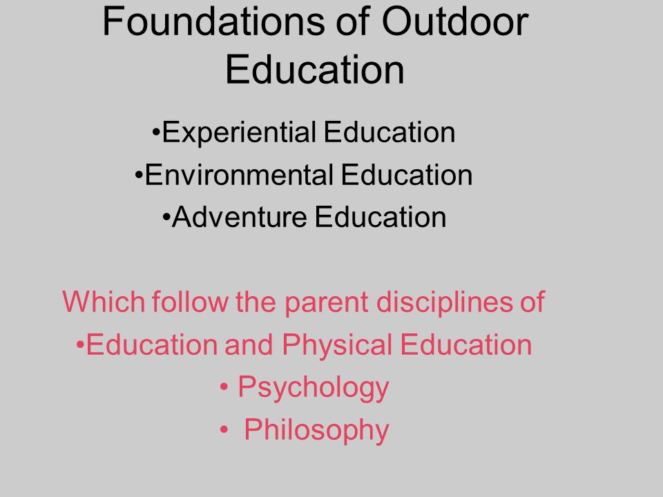 Foundations of Outdoor Education Experiential Education Environmental Education Adventure Education Which follow the parent disciplines of Education and Physical Education Psychology Philosophy
