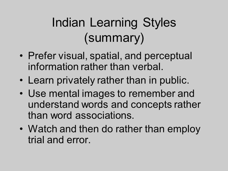 Indian Learning Styles (summary) Prefer visual, spatial, and perceptual information rather than verbal.