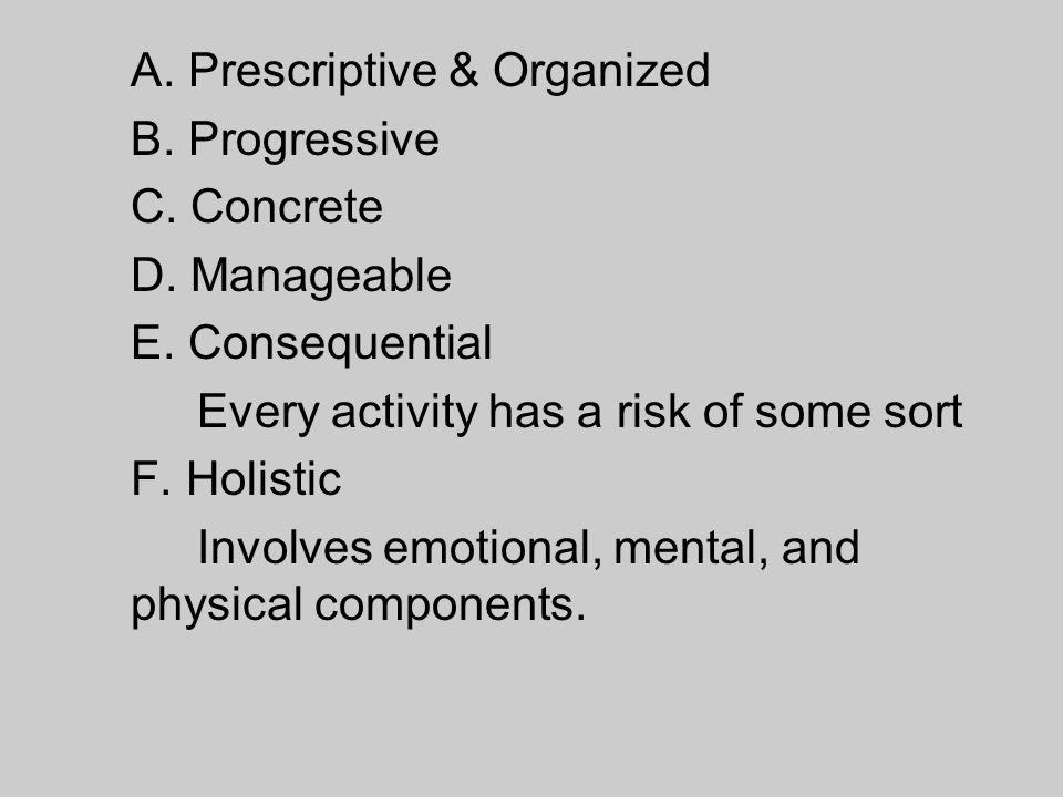 A. Prescriptive & Organized B. Progressive C. Concrete D. Manageable E. Consequential Every activity has a risk of some sort F. Holistic Involves emot