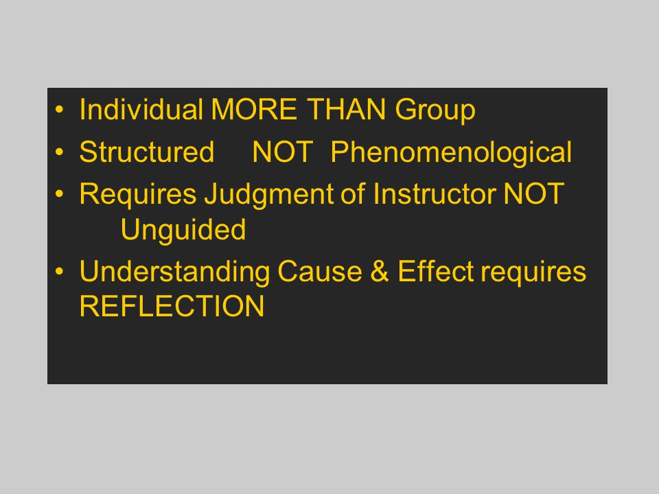 Individual MORE THAN Group StructuredNOT Phenomenological Requires Judgment of Instructor NOT Unguided Understanding Cause & Effect requires REFLECTION