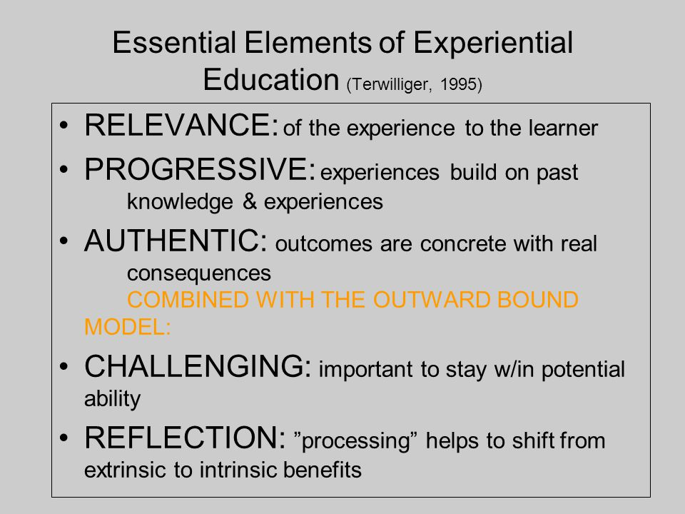 Essential Elements of Experiential Education (Terwilliger, 1995) RELEVANCE: of the experience to the learner PROGRESSIVE: experiences build on past knowledge & experiences AUTHENTIC: outcomes are concrete with real consequences COMBINED WITH THE OUTWARD BOUND MODEL: CHALLENGING: important to stay w/in potential ability REFLECTION: processing helps to shift from extrinsic to intrinsic benefits