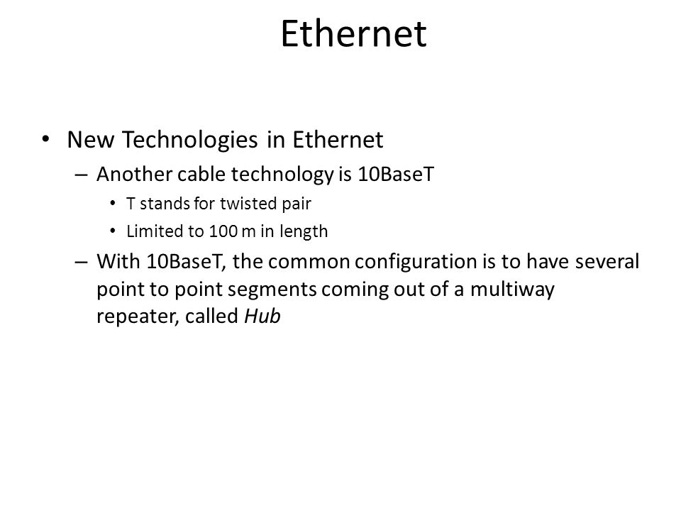 Ethernet New Technologies in Ethernet – Another cable technology is 10BaseT T stands for twisted pair Limited to 100 m in length – With 10BaseT, the common configuration is to have several point to point segments coming out of a multiway repeater, called Hub
