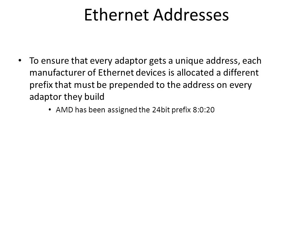Ethernet Addresses To ensure that every adaptor gets a unique address, each manufacturer of Ethernet devices is allocated a different prefix that must be prepended to the address on every adaptor they build AMD has been assigned the 24bit prefix 8:0:20
