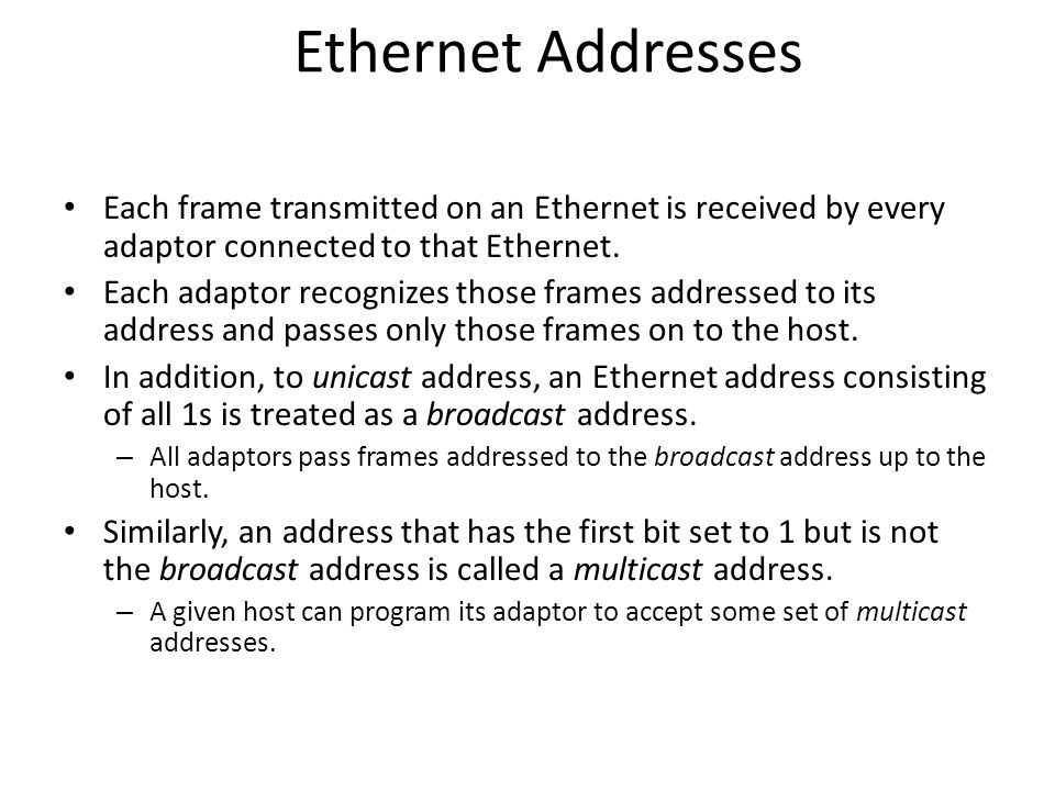 Ethernet Addresses Each frame transmitted on an Ethernet is received by every adaptor connected to that Ethernet. Each adaptor recognizes those frames