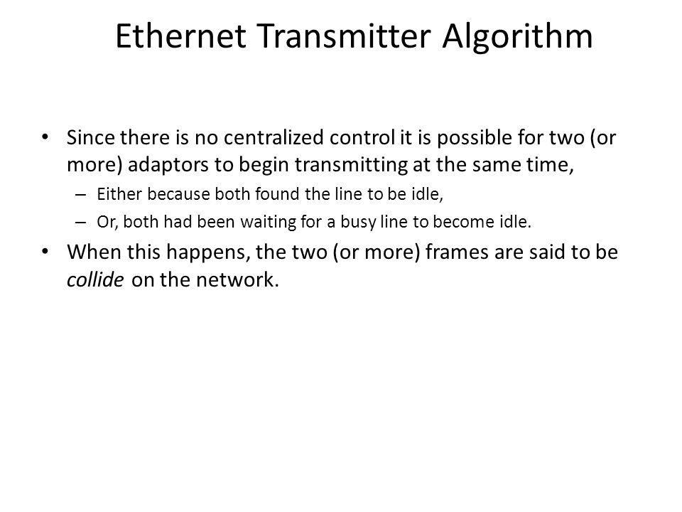 Ethernet Transmitter Algorithm Since there is no centralized control it is possible for two (or more) adaptors to begin transmitting at the same time, – Either because both found the line to be idle, – Or, both had been waiting for a busy line to become idle.