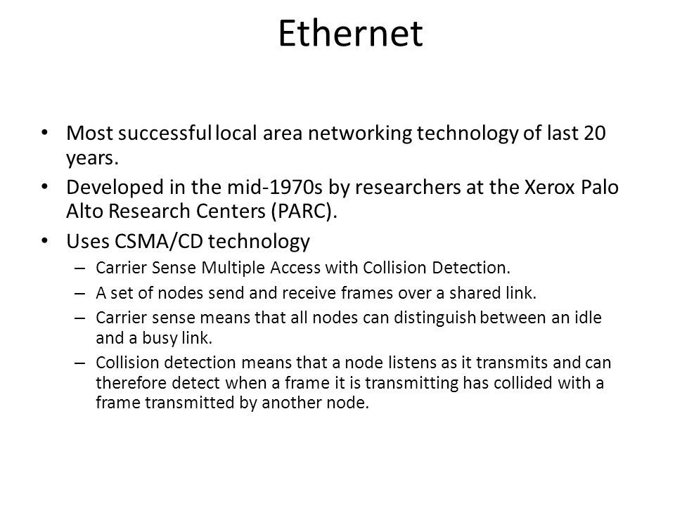 Most successful local area networking technology of last 20 years. Developed in the mid-1970s by researchers at the Xerox Palo Alto Research Centers (