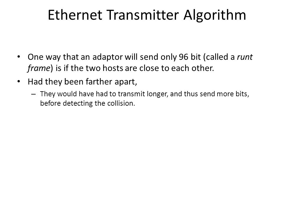 Ethernet Transmitter Algorithm One way that an adaptor will send only 96 bit (called a runt frame) is if the two hosts are close to each other.
