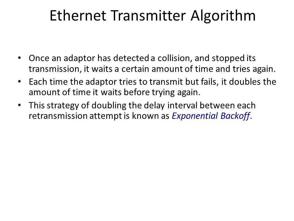 Ethernet Transmitter Algorithm Once an adaptor has detected a collision, and stopped its transmission, it waits a certain amount of time and tries again.