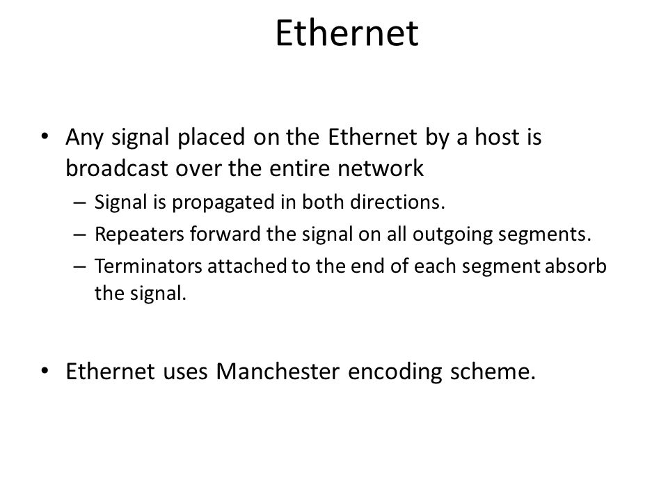 Ethernet Any signal placed on the Ethernet by a host is broadcast over the entire network – Signal is propagated in both directions. – Repeaters forwa