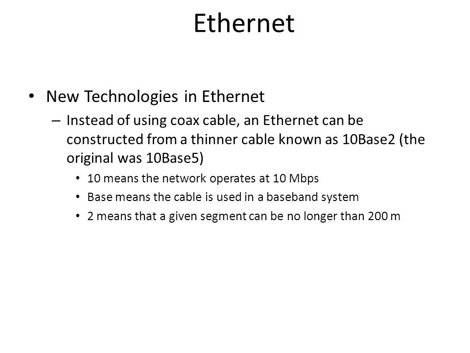 Ethernet New Technologies in Ethernet – Instead of using coax cable, an Ethernet can be constructed from a thinner cable known as 10Base2 (the origina