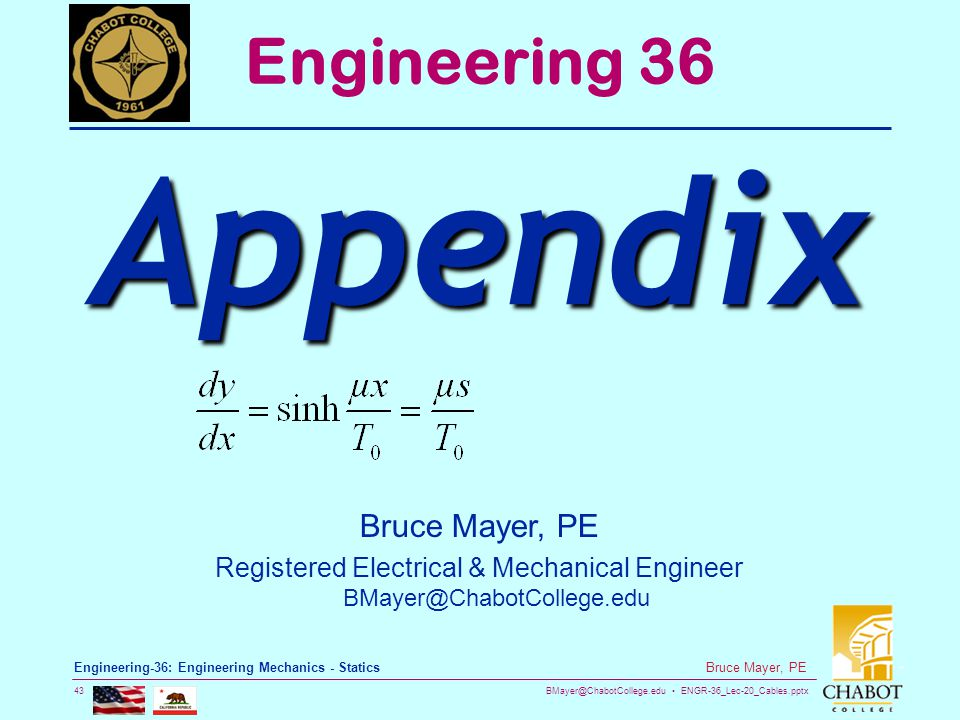 BMayer@ChabotCollege.edu ENGR-36_Lec-20_Cables.pptx 43 Bruce Mayer, PE Engineering-36: Engineering Mechanics - Statics Bruce Mayer, PE Registered Elec