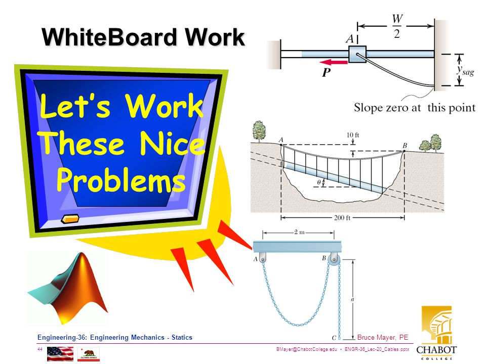 BMayer@ChabotCollege.edu ENGR-36_Lec-20_Cables.pptx 44 Bruce Mayer, PE Engineering-36: Engineering Mechanics - Statics WhiteBoard Work Lets Work These