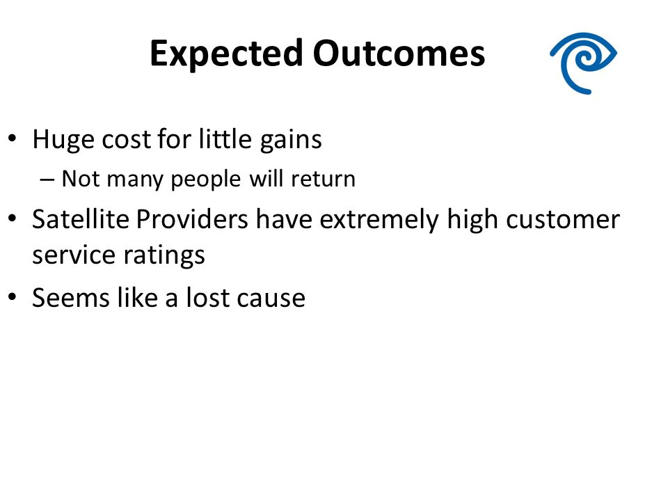 Expected Outcomes Huge cost for little gains – Not many people will return Satellite Providers have extremely high customer service ratings Seems like a lost cause