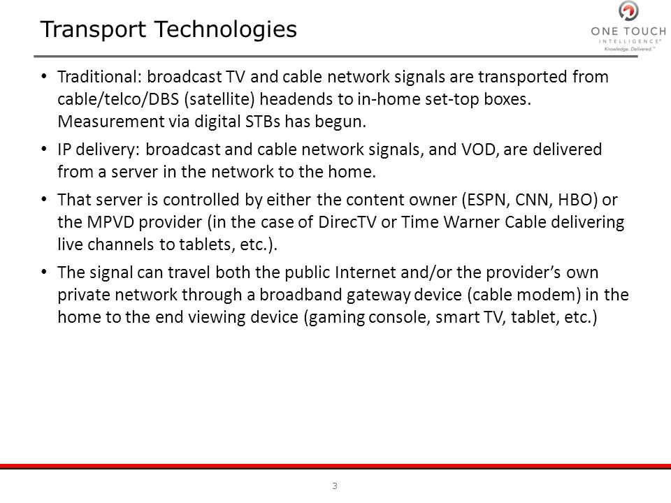 Transport Technologies Traditional: broadcast TV and cable network signals are transported from cable/telco/DBS (satellite) headends to in-home set-to