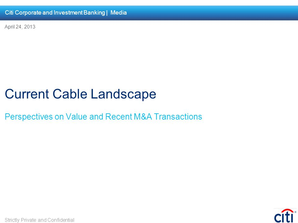 Perspectives on Value and Recent M&A Transactions Current Cable Landscape April 24, 2013 Citi Corporate and Investment Banking | Media Strictly Privat