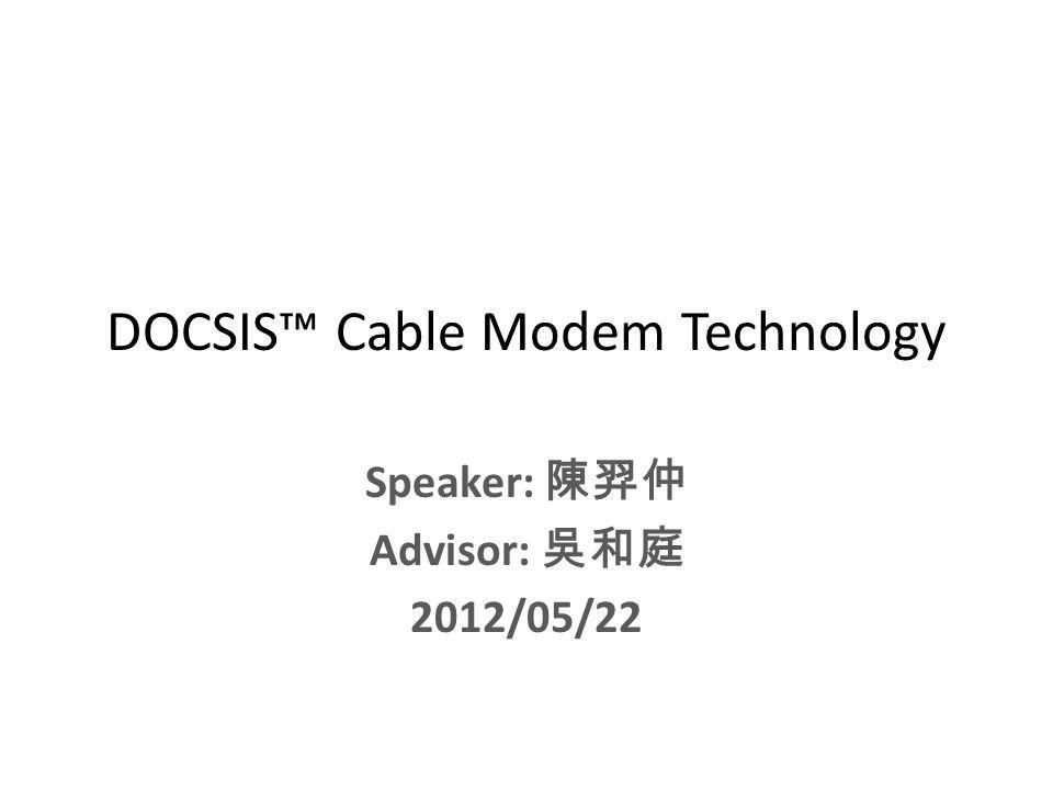 DOCSIS Cable Modem Technology Speaker: Advisor: 2012/05/22