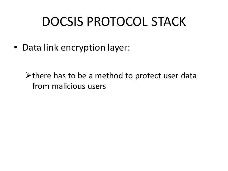 DOCSIS PROTOCOL STACK Data link encryption layer: there has to be a method to protect user data from malicious users