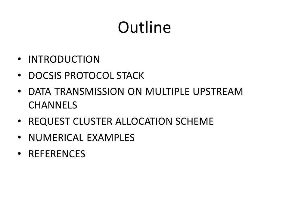 Outline INTRODUCTION DOCSIS PROTOCOL STACK DATA TRANSMISSION ON MULTIPLE UPSTREAM CHANNELS REQUEST CLUSTER ALLOCATION SCHEME NUMERICAL EXAMPLES REFERENCES