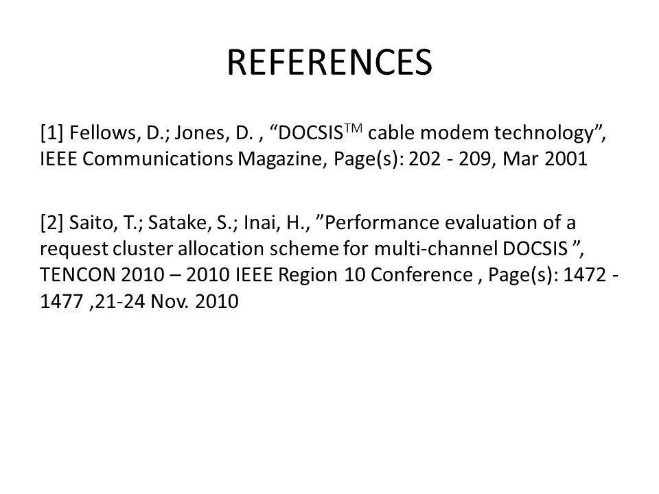 REFERENCES [1] Fellows, D.; Jones, D., DOCSIS TM cable modem technology, IEEE Communications Magazine, Page(s): 202 - 209, Mar 2001 [2] Saito, T.; Satake, S.; Inai, H., Performance evaluation of a request cluster allocation scheme for multi-channel DOCSIS, TENCON 2010 – 2010 IEEE Region 10 Conference, Page(s): 1472 - 1477,21-24 Nov.