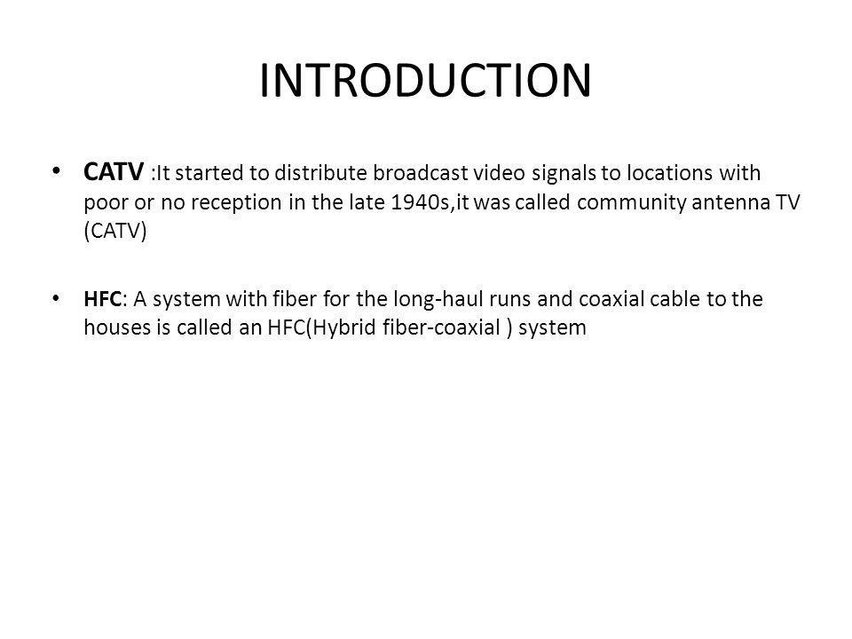 INTRODUCTION CATV :It started to distribute broadcast video signals to locations with poor or no reception in the late 1940s,it was called community antenna TV (CATV) HFC: A system with fiber for the long-haul runs and coaxial cable to the houses is called an HFC(Hybrid fiber-coaxial ) system